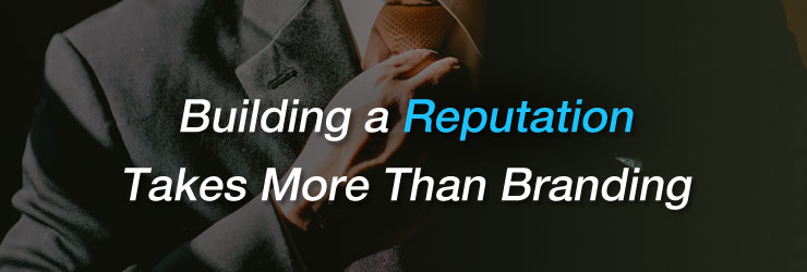 Building a Reputation Takes More Than Branding
