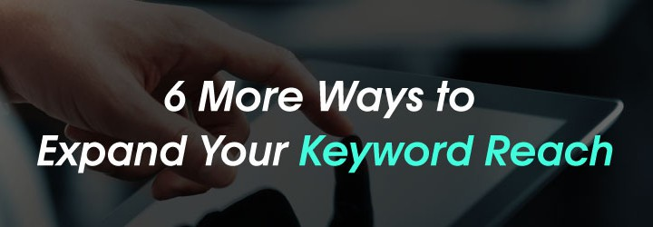 6 More Ways to Expand Your Keyword Reach