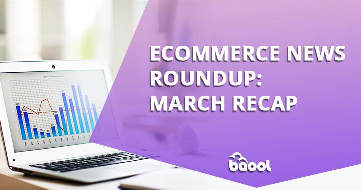Ecommerce News Roundup: March Recap