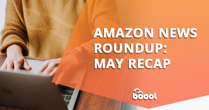 Amazon News Roundup: May Recap