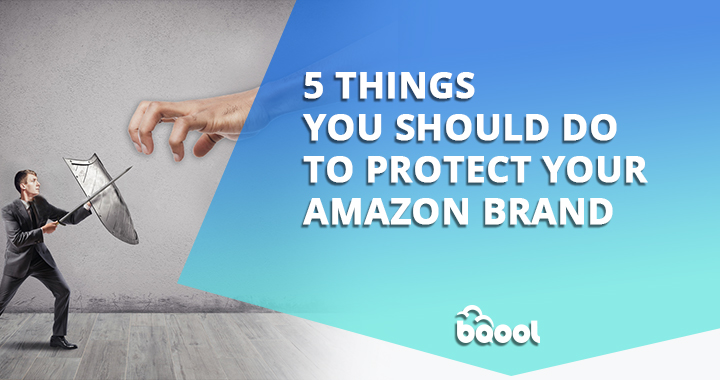 5 Things You Should Do to Protect Your Amazon Brand