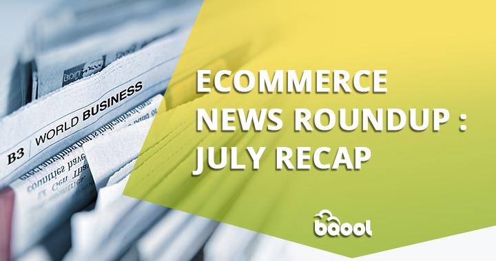 Ecommerce News Roundup: July Recap